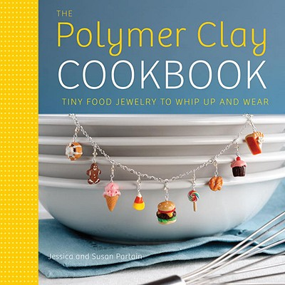 The Polymer Clay Cookbook By Partain, Jessica/ Partain, Susan